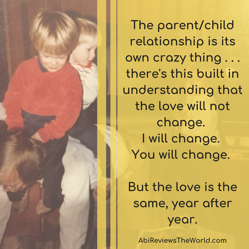 The parent_child relationship is its own crazy thing . . . there's this built in understanding that the love will not change. I will change. You will change. But the love is the same, ye