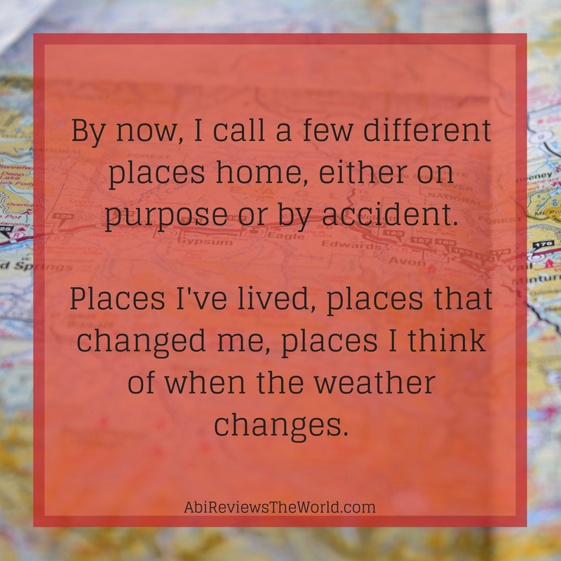 By now, I call a few different places home, either on purpose or by accident. Places I've lived, places that changed me, places I think of when the weather changes.