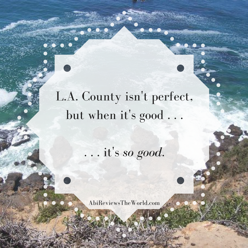 L.A. County isn't perfect, but when it's good . . .It's so good.