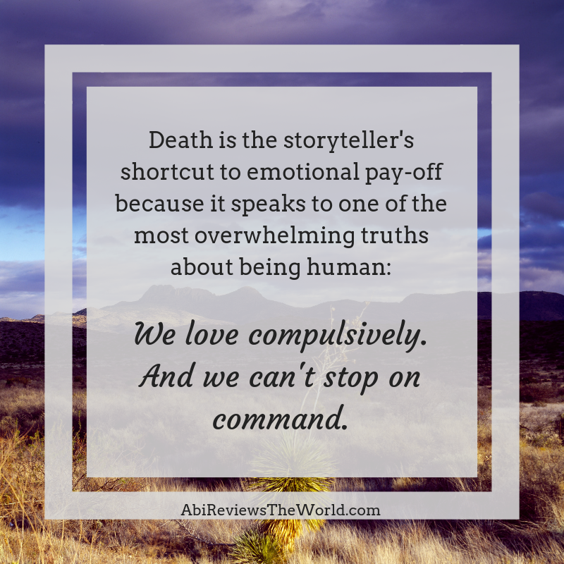 Death is the storyteller's shortcut to emotional pay-off because it speaks to one of the most overwhelming truths about being human_We love compulsively.And we can't stop on command.